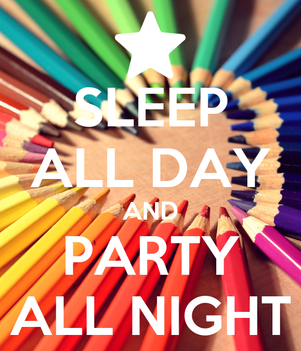 SLEEP ALL DAY AND PARTY ALL NIGHT