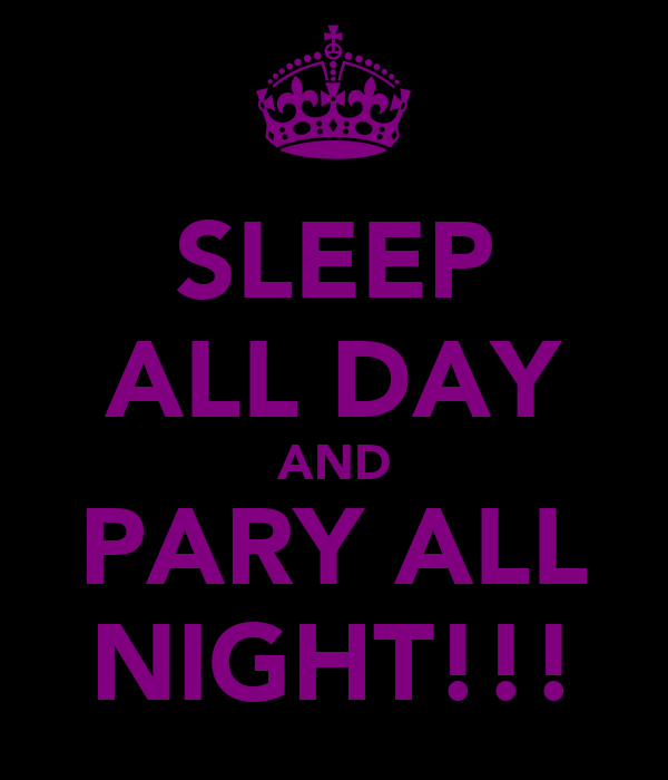 SLEEP ALL DAY AND PARY ALL NIGHT!!!