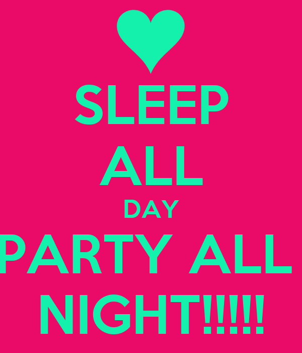 SLEEP ALL DAY PARTY ALL  NIGHT!!!!!