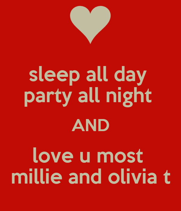 sleep all day  party all night  AND love u most  millie and olivia t