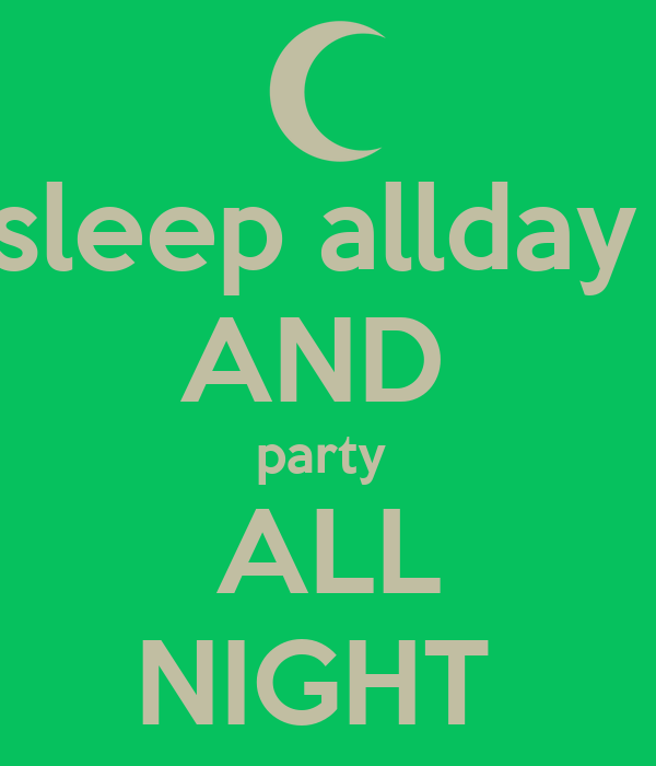 sleep allday  AND  party  ALL NIGHT
