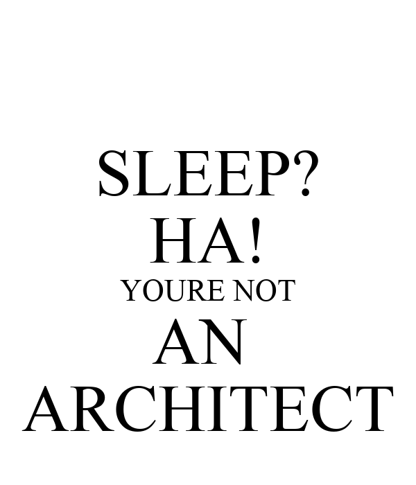 SLEEP? HA! YOURE NOT AN  ARCHITECT