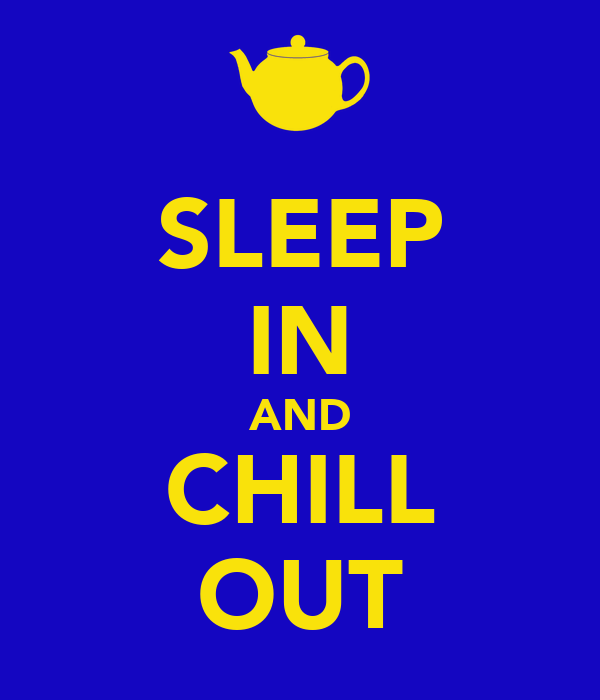 SLEEP IN AND CHILL OUT