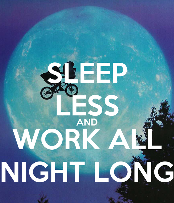 SLEEP LESS AND WORK ALL NIGHT LONG