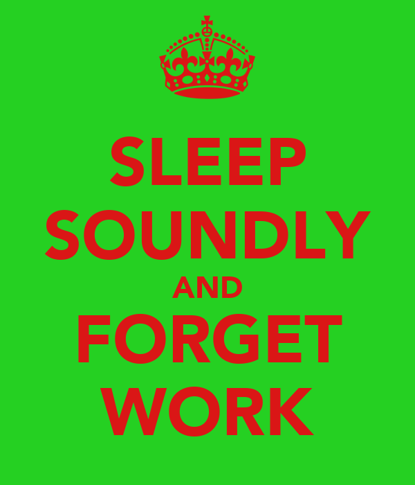 SLEEP SOUNDLY AND FORGET WORK