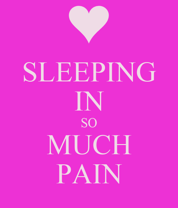 SLEEPING IN SO MUCH PAIN