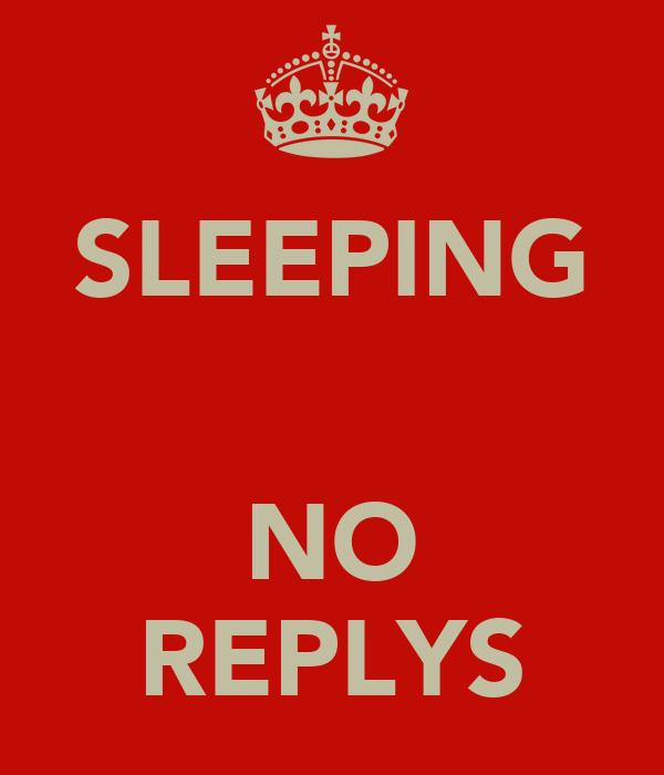 SLEEPING   NO REPLYS