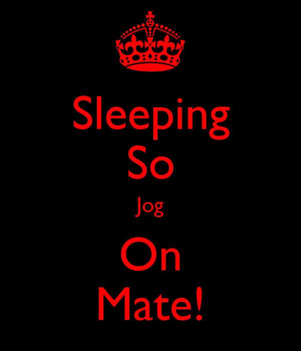 Sleeping So Jog On Mate!