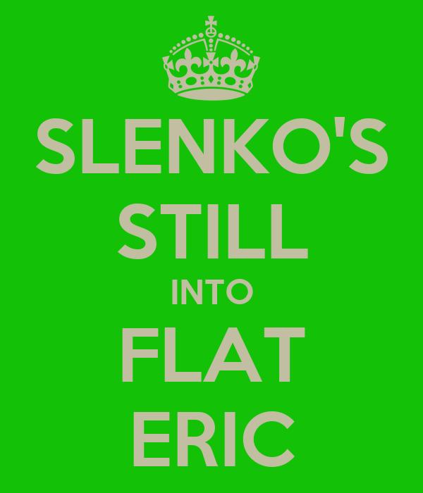 SLENKO'S STILL INTO FLAT ERIC