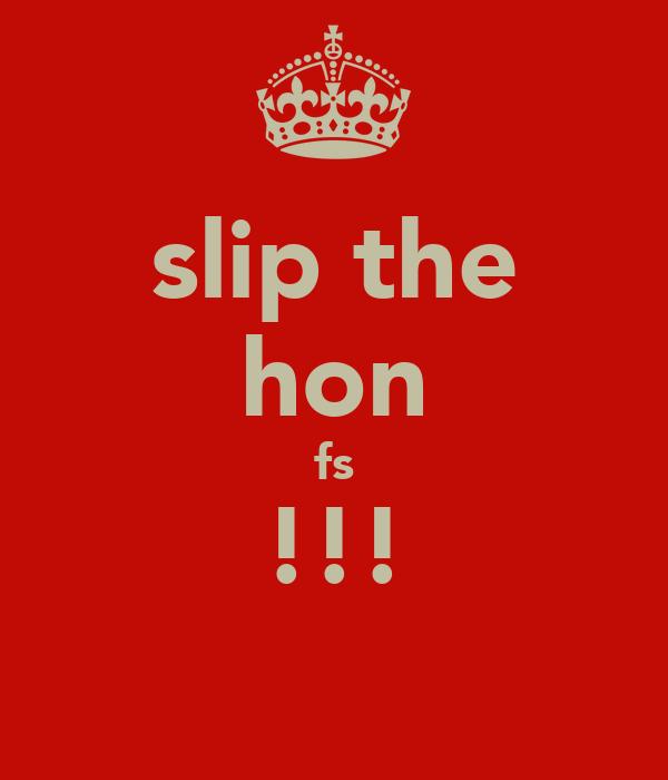 slip the hon fs !!!