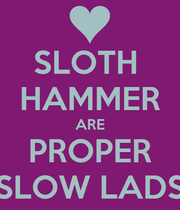 SLOTH  HAMMER ARE PROPER SLOW LADS