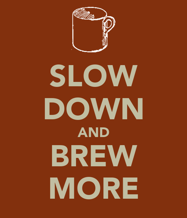 SLOW DOWN AND BREW MORE