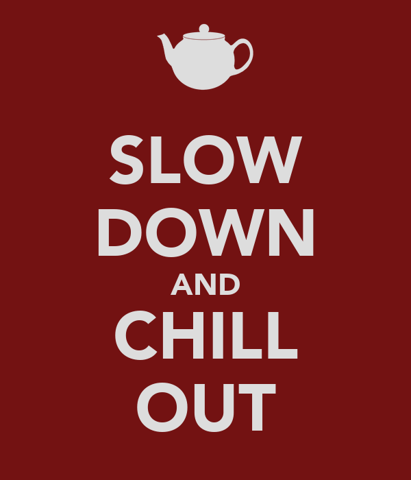 SLOW DOWN AND CHILL OUT
