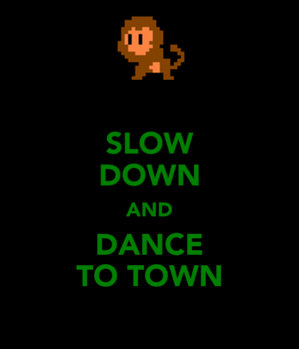 SLOW DOWN AND DANCE TO TOWN