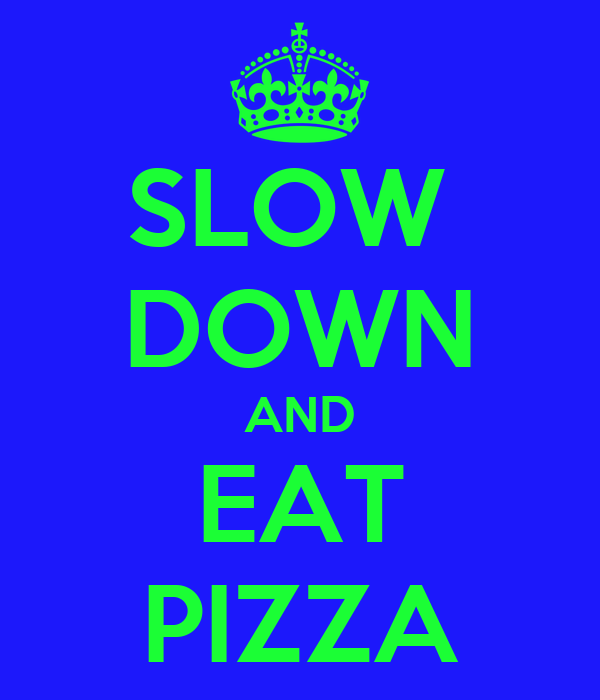 SLOW  DOWN AND EAT PIZZA