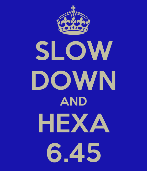 SLOW DOWN AND HEXA 6.45