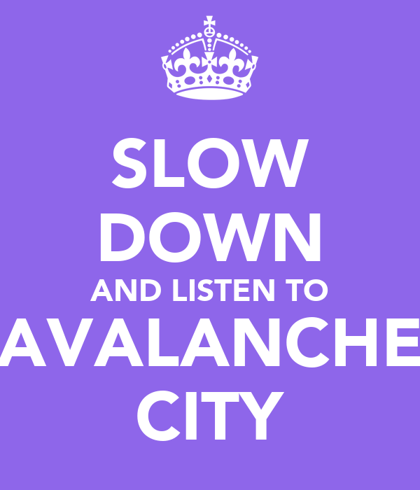 SLOW DOWN AND LISTEN TO AVALANCHE CITY