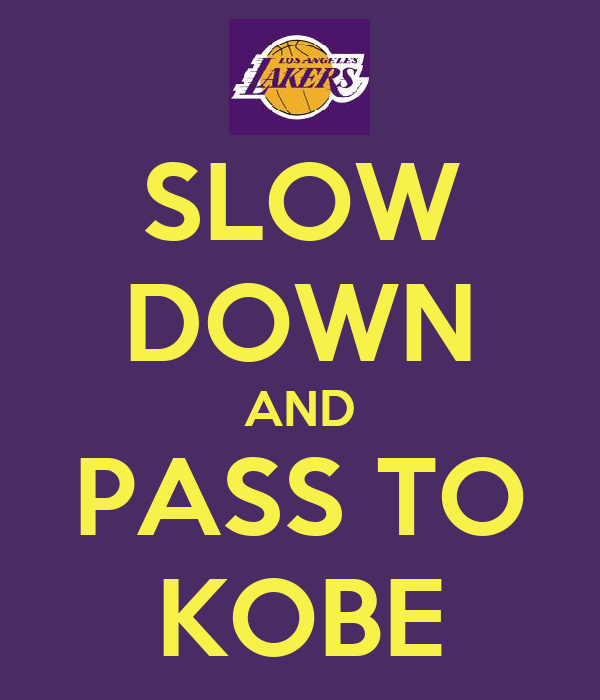 SLOW DOWN AND PASS TO KOBE
