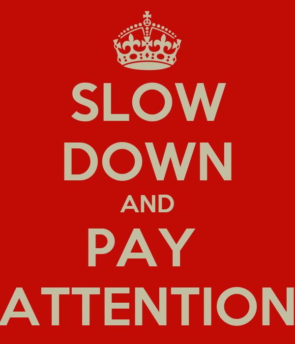 SLOW DOWN AND PAY  ATTENTION