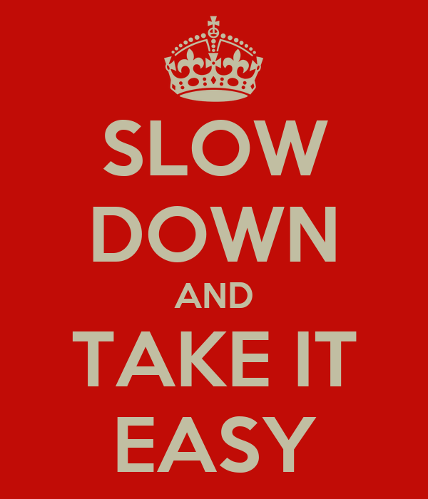 SLOW DOWN AND TAKE IT EASY