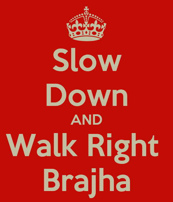 Slow Down AND Walk Right  Brajha