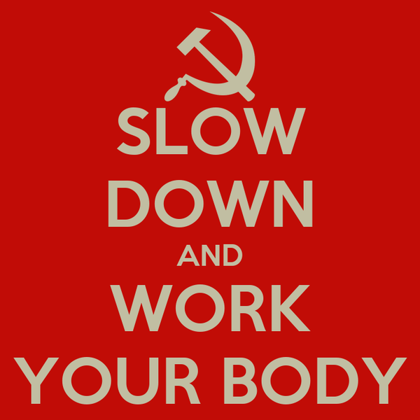 SLOW DOWN AND WORK YOUR BODY