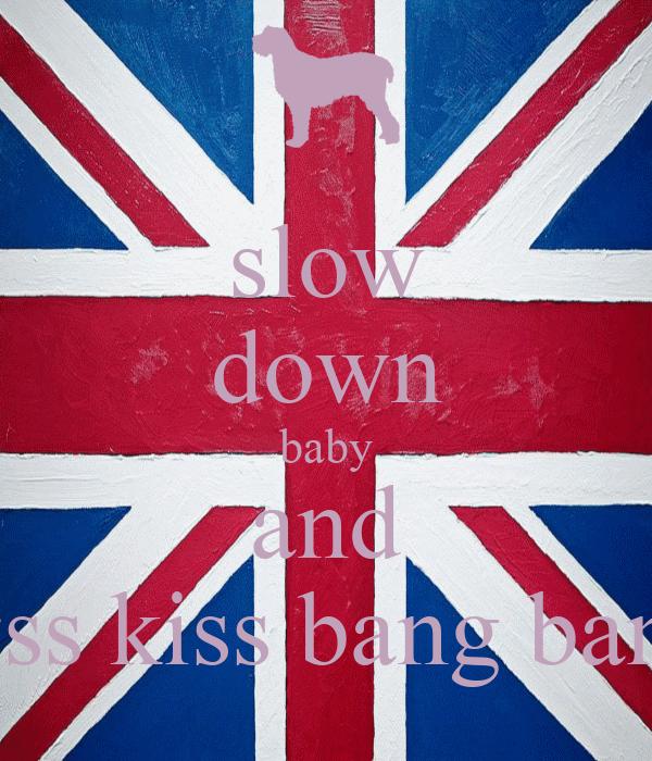slow down baby and kiss kiss bang bang