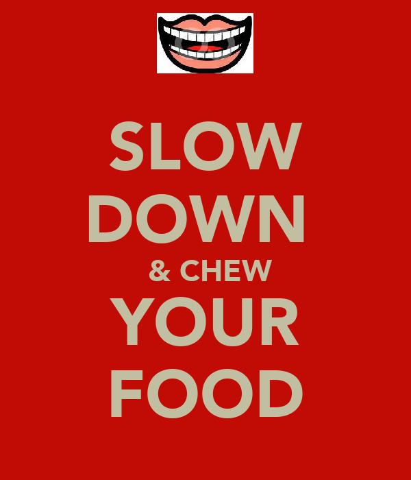 SLOW DOWN   & CHEW YOUR FOOD