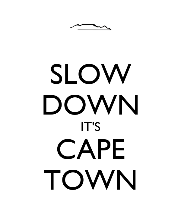 SLOW DOWN IT'S CAPE TOWN
