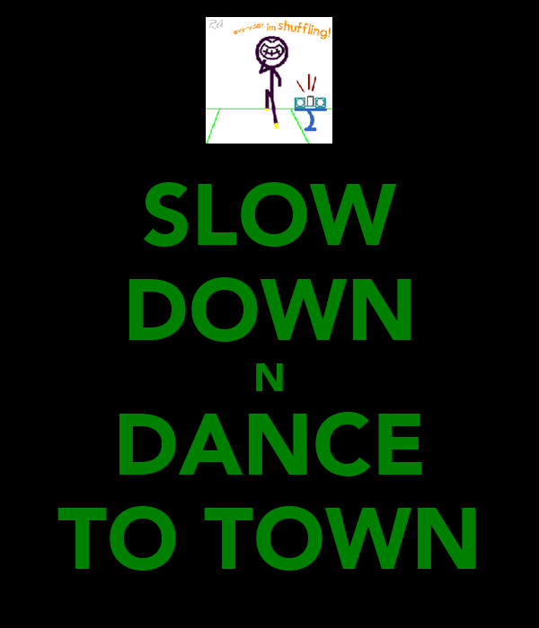 SLOW DOWN N DANCE TO TOWN