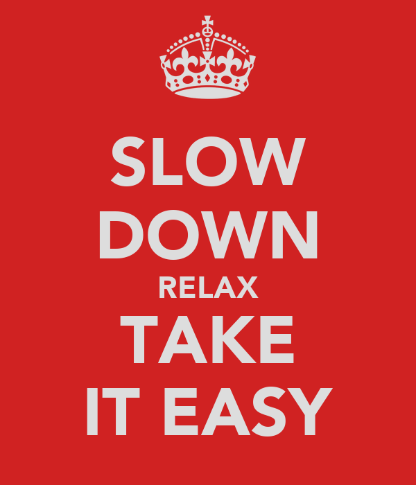 SLOW DOWN RELAX TAKE IT EASY