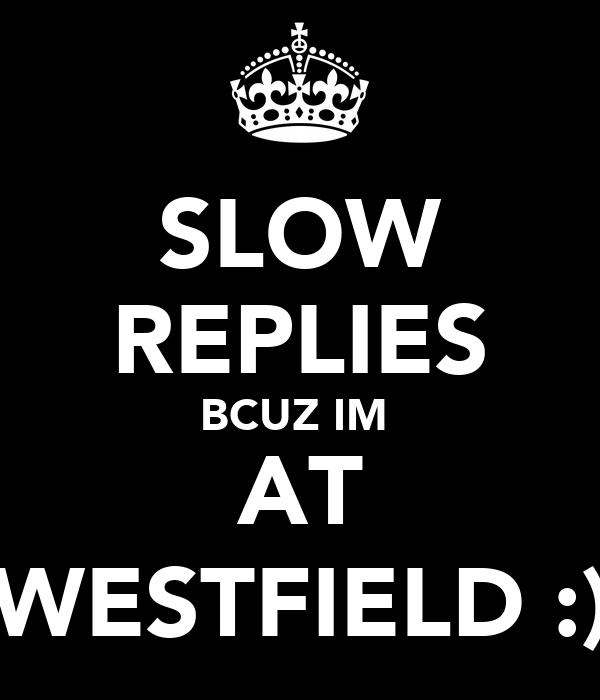 SLOW REPLIES BCUZ IM  AT WESTFIELD :)