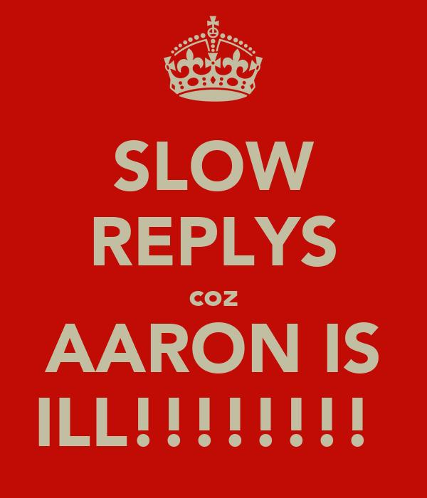 SLOW REPLYS coz AARON IS ILL!!!!!!!!