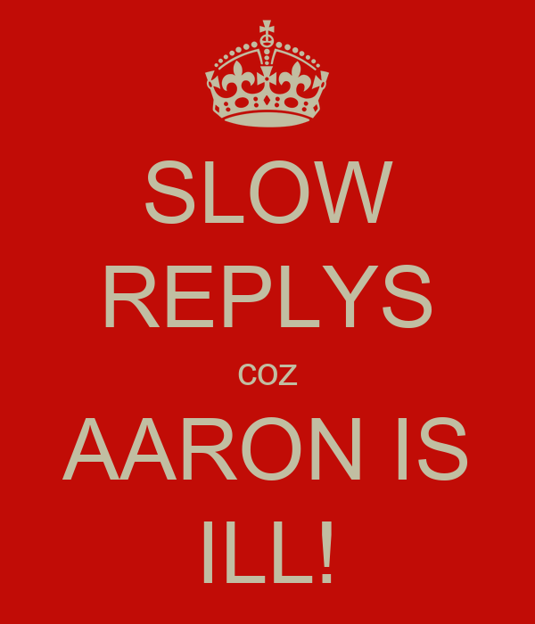 SLOW REPLYS coz AARON IS ILL!