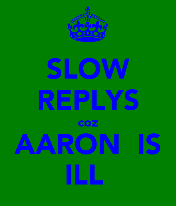SLOW REPLYS coz AARON  IS ILL