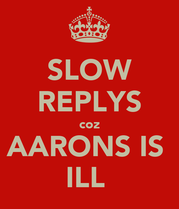 SLOW REPLYS coz AARONS IS  ILL
