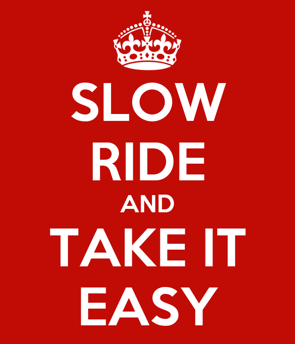 SLOW RIDE AND TAKE IT EASY