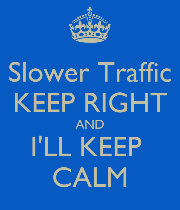 Slower Traffic KEEP RIGHT AND I'LL KEEP  CALM