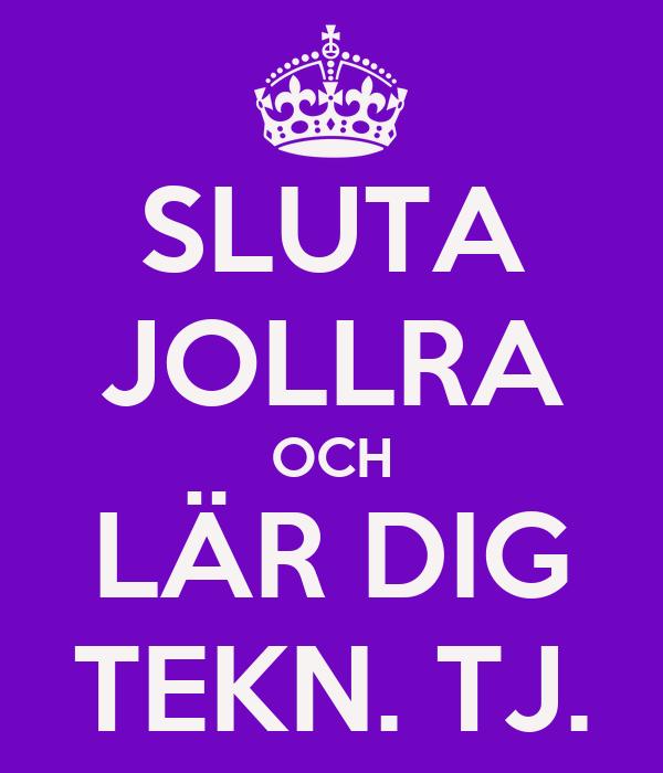 SLUTA JOLLRA OCH LÄR DIG TEKN. TJ.