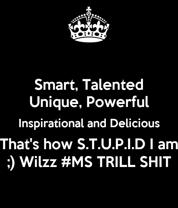 Smart, Talented Unique, Powerful Inspirational and Delicious That's how S.T.U.P.I.D I am ;) Wilzz #MS TRILL SHIT