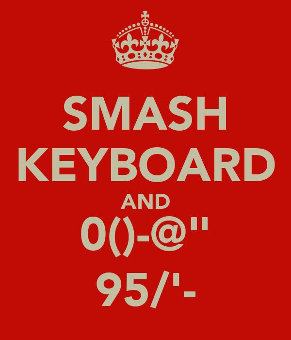 "SMASH KEYBOARD AND 0()-@"" 95/'-"