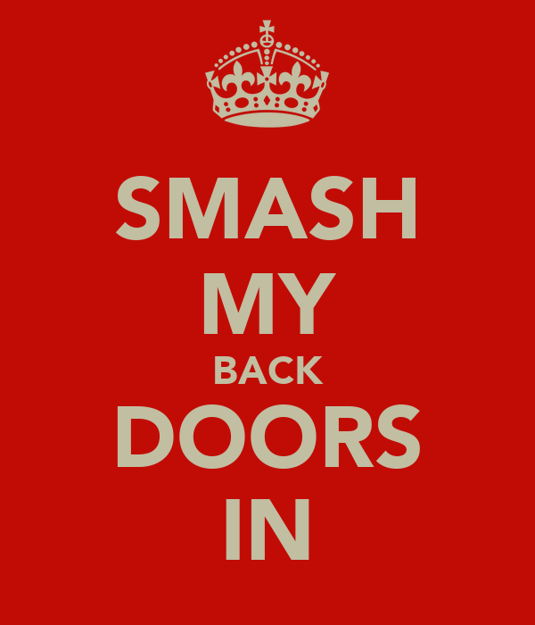 SMASH MY BACK DOORS IN