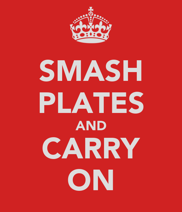 SMASH PLATES AND CARRY ON
