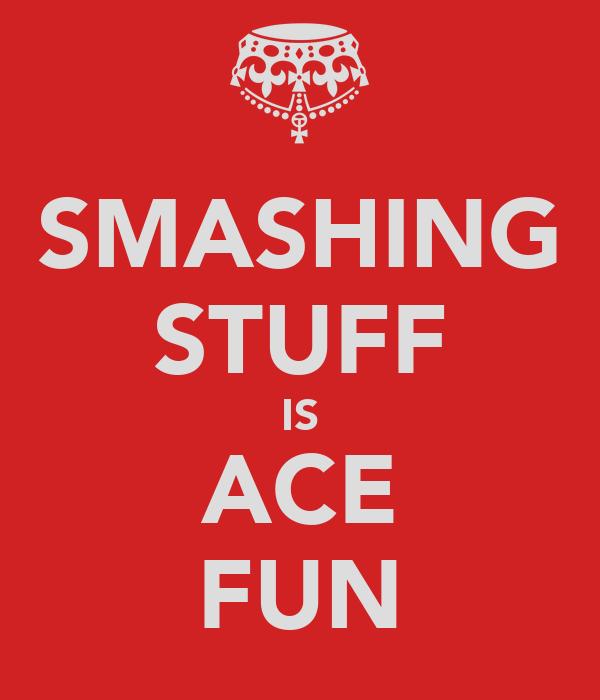 SMASHING STUFF IS ACE FUN