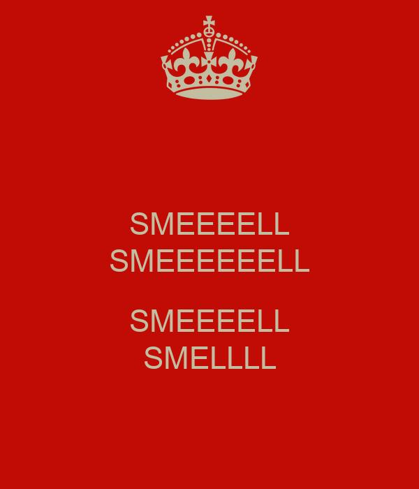 SMEEEELL SMEEEEEELL  SMEEEELL SMELLLL