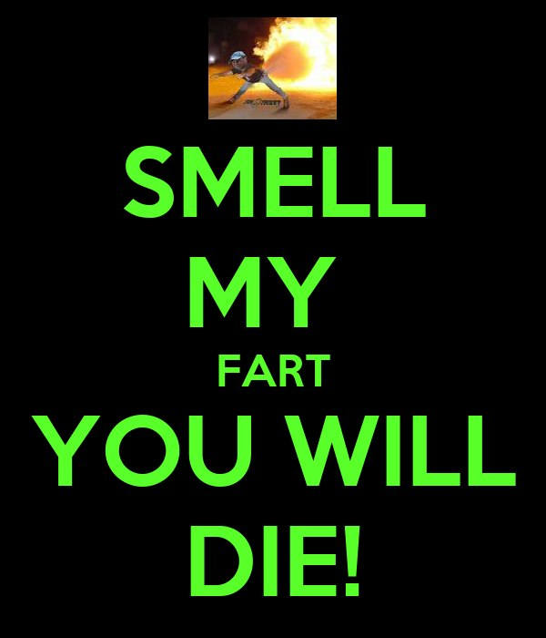 SMELL MY  FART YOU WILL DIE!