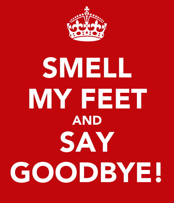 SMELL MY FEET AND SAY GOODBYE!