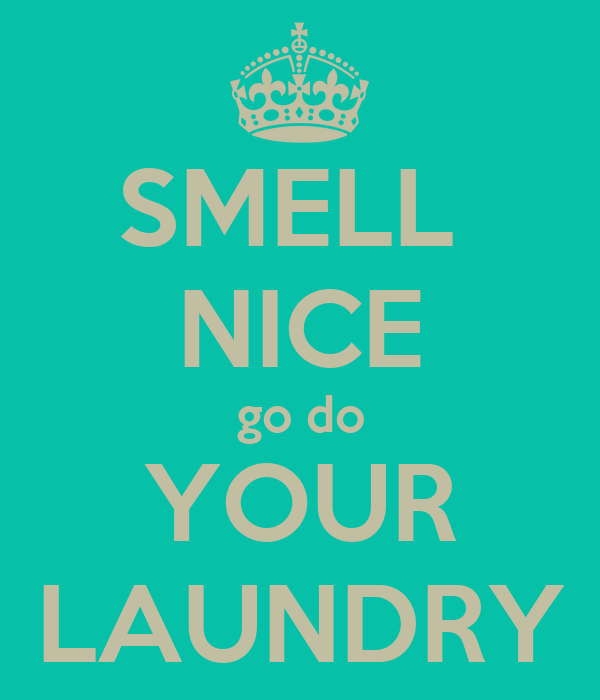 SMELL  NICE go do YOUR LAUNDRY