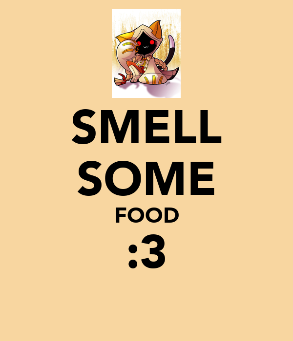 SMELL SOME FOOD :3