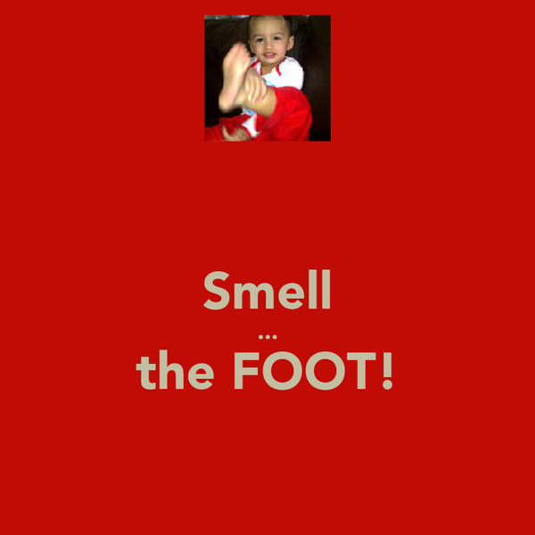 Smell ... the FOOT!